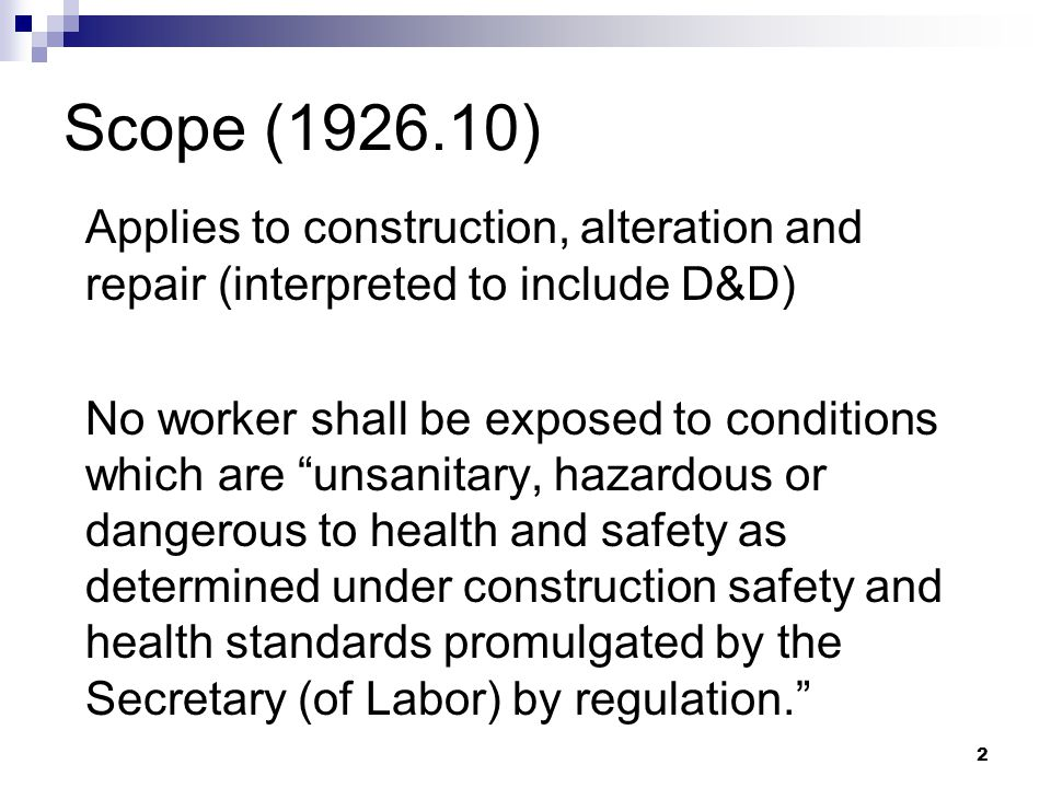 2 Scope (1926.10) Applies to construction, alteration and repair (interpreted to include D&D) No worker shall be exposed to conditions which are unsanitary, hazardous or dangerous to health and safety as determined under construction safety and health standards promulgated by the Secretary (of Labor) by regulation.