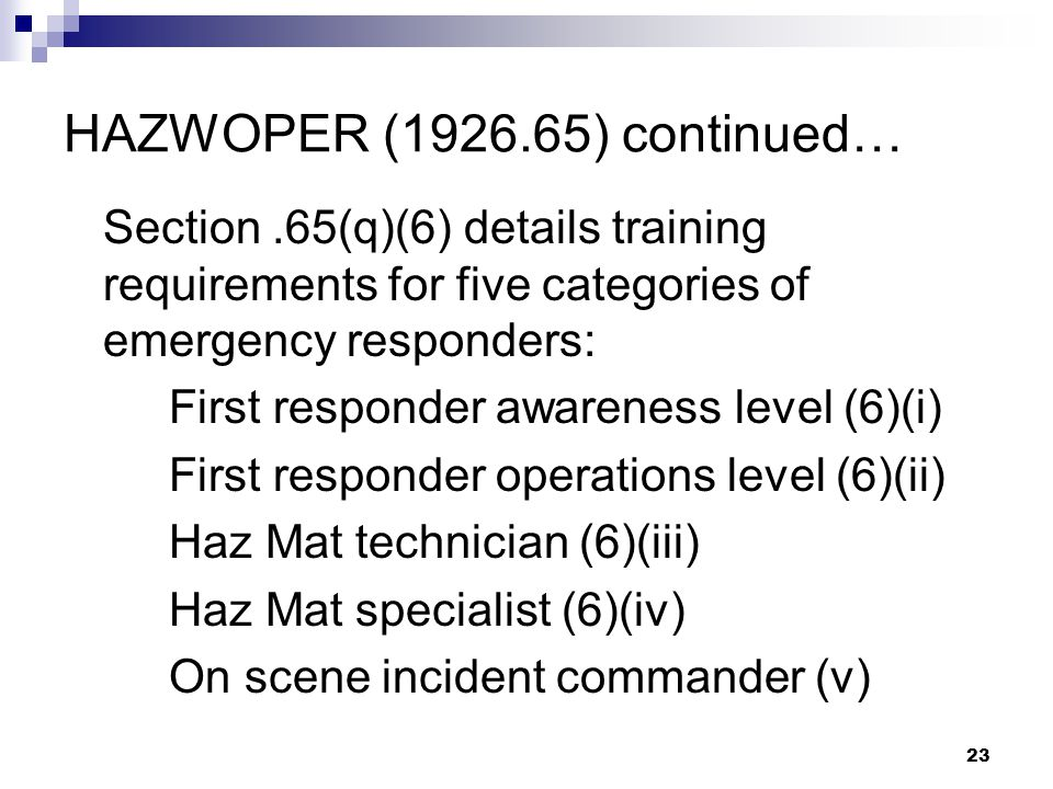 23 HAZWOPER (1926.65) continued… Section.65(q)(6) details training requirements for five categories of emergency responders: First responder awareness level (6)(i) First responder operations level (6)(ii) Haz Mat technician (6)(iii) Haz Mat specialist (6)(iv) On scene incident commander (v)