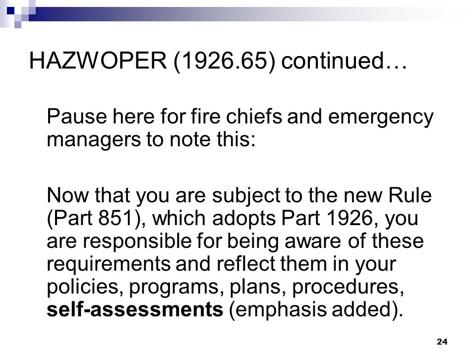 24 HAZWOPER (1926.65) continued… Pause here for fire chiefs and emergency managers to note this: Now that you are subject to the new Rule (Part 851), which adopts Part 1926, you are responsible for being aware of these requirements and reflect them in your policies, programs, plans, procedures, self-assessments (emphasis added).