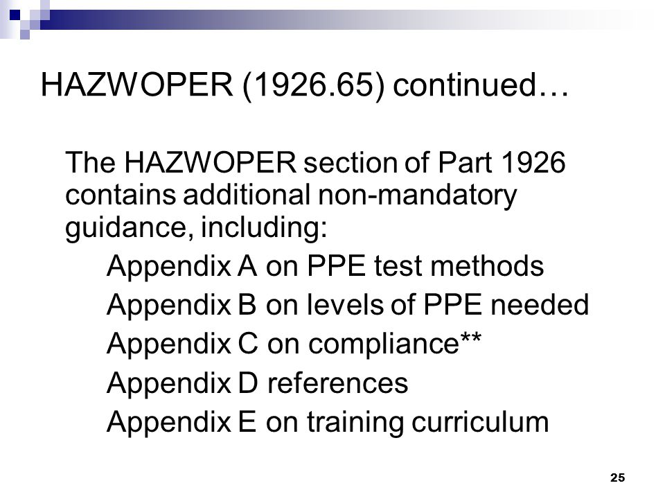 25 HAZWOPER (1926.65) continued… The HAZWOPER section of Part 1926 contains additional non-mandatory guidance, including: Appendix A on PPE test methods Appendix B on levels of PPE needed Appendix C on compliance** Appendix D references Appendix E on training curriculum