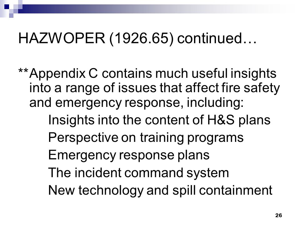 26 HAZWOPER (1926.65) continued… **Appendix C contains much useful insights into a range of issues that affect fire safety and emergency response, including: Insights into the content of H&S plans Perspective on training programs Emergency response plans The incident command system New technology and spill containment