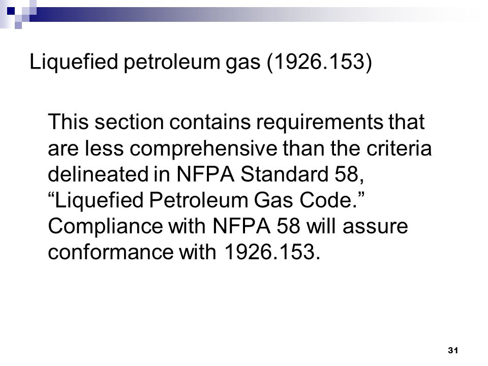 31 Liquefied petroleum gas (1926.153) This section contains requirements that are less comprehensive than the criteria delineated in NFPA Standard 58, Liquefied Petroleum Gas Code. Compliance with NFPA 58 will assure conformance with 1926.153.