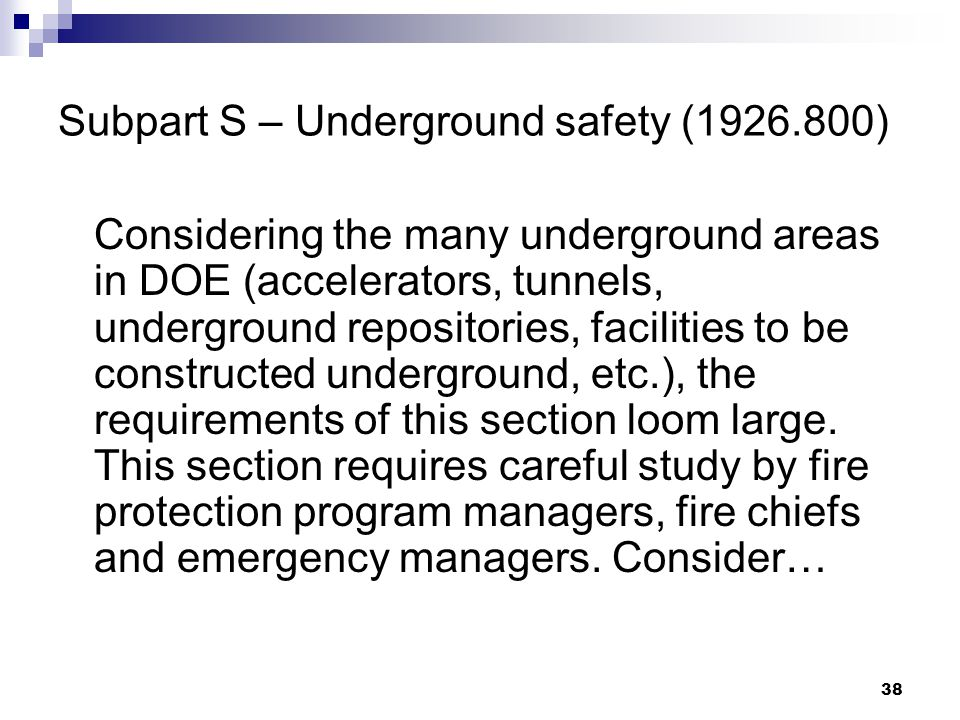 38 Subpart S – Underground safety (1926.800) Considering the many underground areas in DOE (accelerators, tunnels, underground repositories, facilities to be constructed underground, etc.), the requirements of this section loom large.
