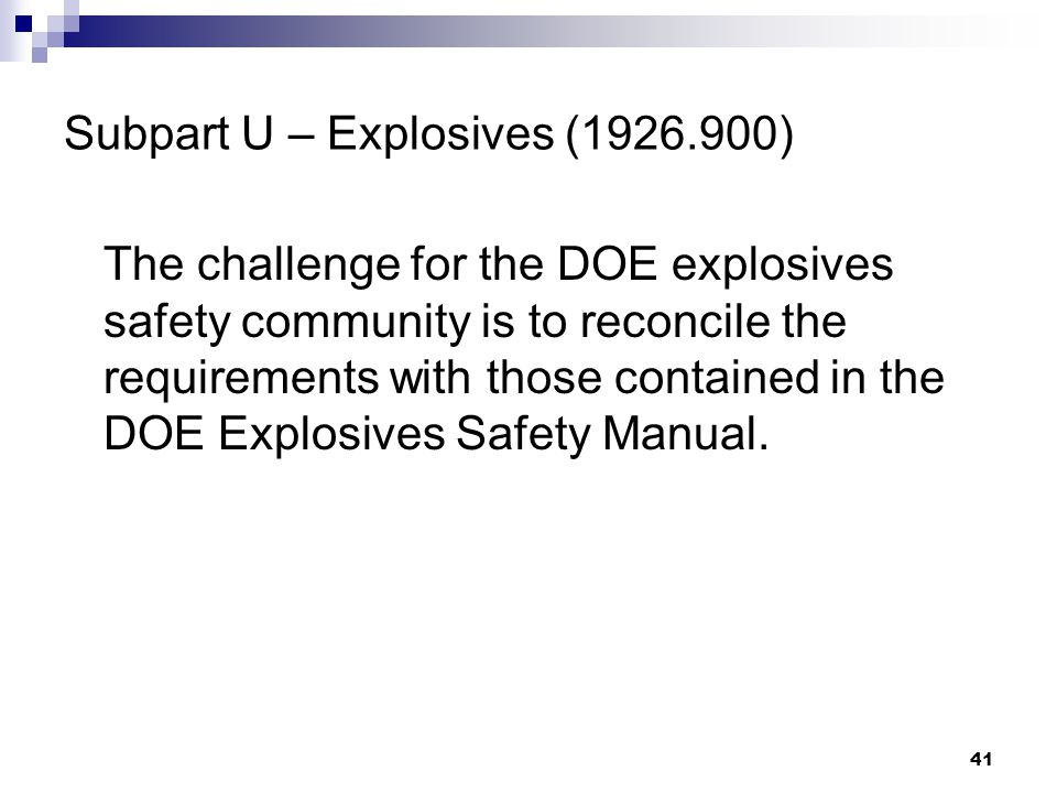41 Subpart U – Explosives (1926.900) The challenge for the DOE explosives safety community is to reconcile the requirements with those contained in the DOE Explosives Safety Manual.