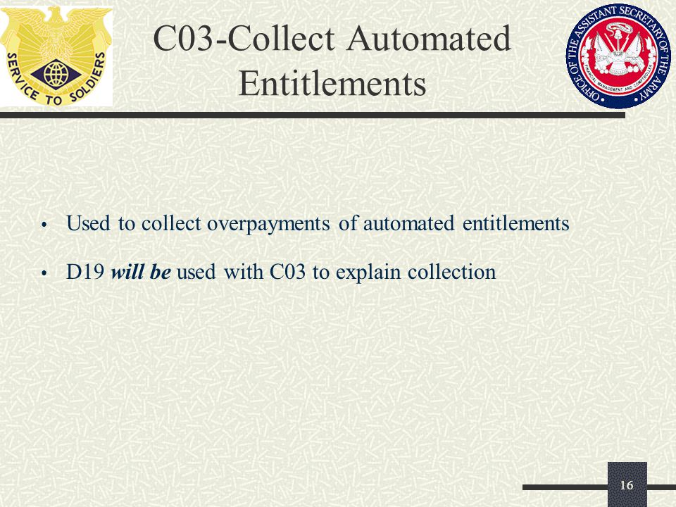 C03-Collect Automated Entitlements Used to collect overpayments of automated entitlements D19 will be used with C03 to explain collection 16