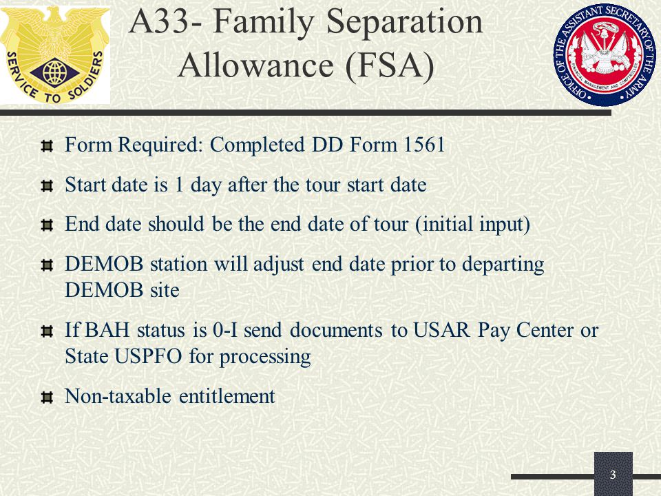 A33- Family Separation Allowance (FSA) Form Required: Completed DD Form 1561 Start date is 1 day after the tour start date End date should be the end