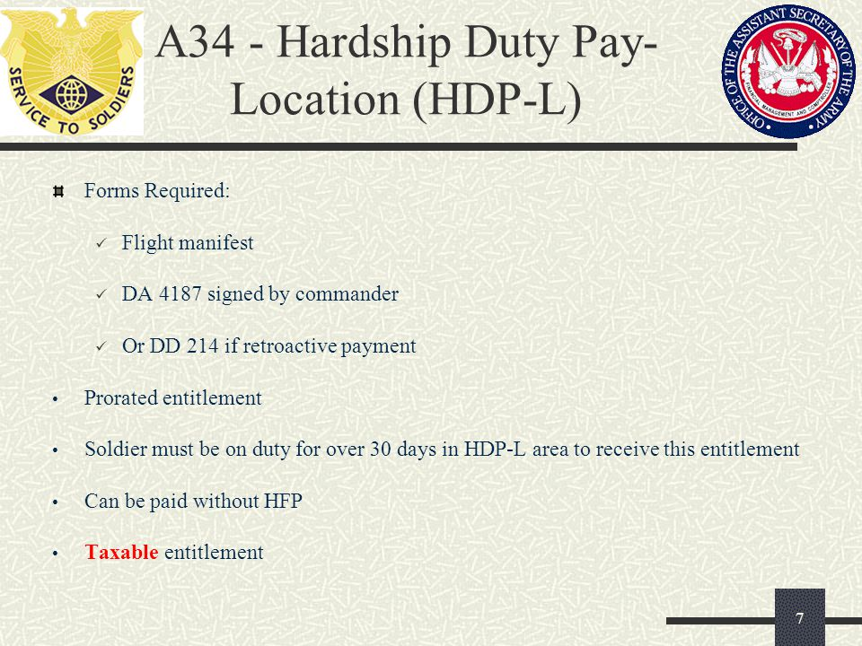 A34 - Hardship Duty Pay- Location (HDP-L) Forms Required: Flight manifest DA 4187 signed by commander Or DD 214 if retroactive payment Prorated entitl