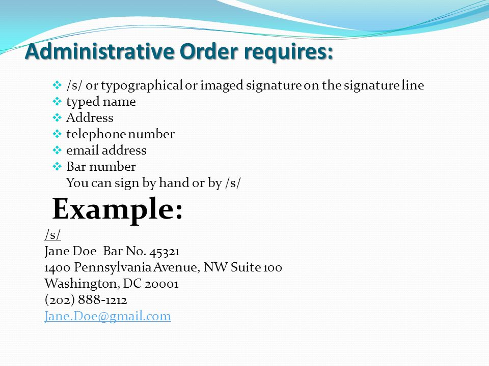 Administrative Order requires:  /s/ or typographical or imaged signature on the signature line  typed name  Address  telephone number  email address  Bar number You can sign by hand or by /s/ Example: /s/ Jane Doe Bar No.