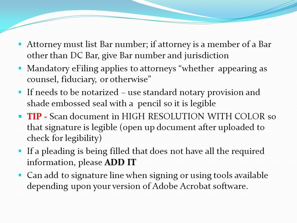  Attorney must list Bar number; if attorney is a member of a Bar other than DC Bar, give Bar number and jurisdiction  Mandatory eFiling applies to attorneys whether appearing as counsel, fiduciary, or otherwise  If needs to be notarized – use standard notary provision and shade embossed seal with a pencil so it is legible  TIP -  TIP - Scan document in HIGH RESOLUTION WITH COLOR so that signature is legible (open up document after uploaded to check for legibility) ADD IT  If a pleading is being filled that does not have all the required information, please ADD IT  Can add to signature line when signing or using tools available depending upon your version of Adobe Acrobat software.