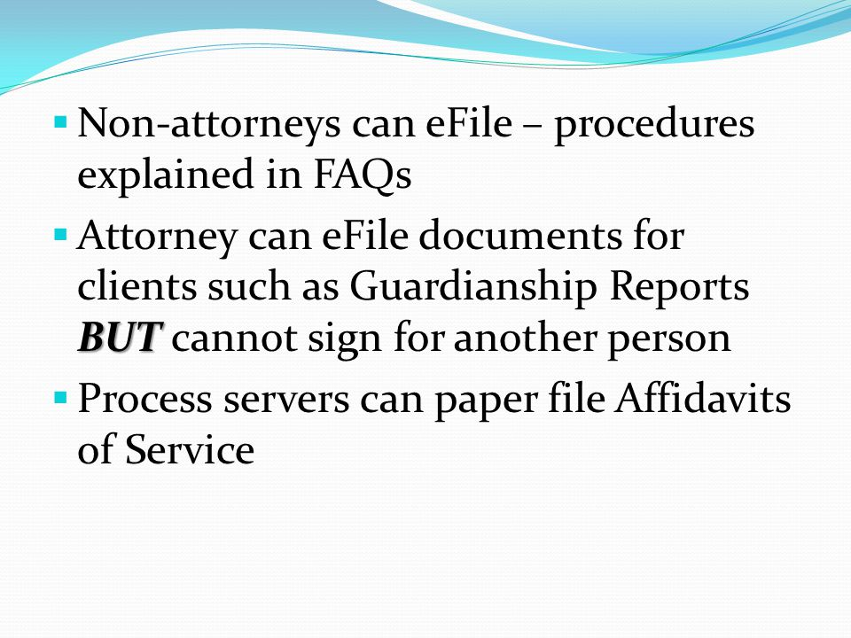  Non-attorneys can eFile – procedures explained in FAQs BUT  Attorney can eFile documents for clients such as Guardianship Reports BUT cannot sign for another person  Process servers can paper file Affidavits of Service