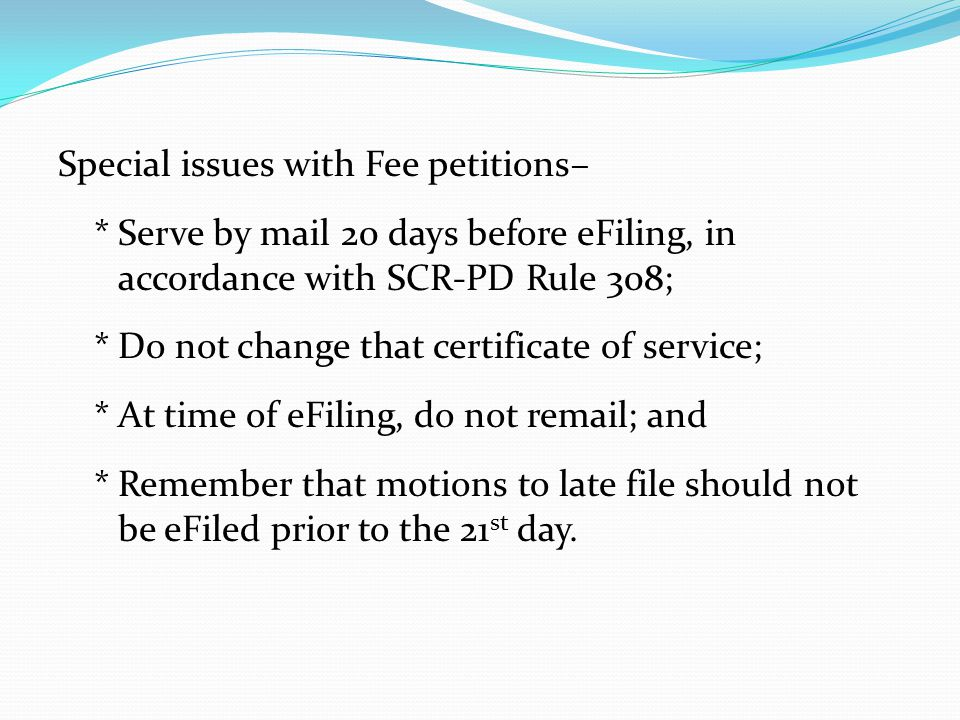 Special issues with Fee petitions– *Serve by mail 20 days before eFiling, in accordance with SCR-PD Rule 308; *Do not change that certificate of service; *At time of eFiling, do not remail; and *Remember that motions to late file should not be eFiled prior to the 21 st day.