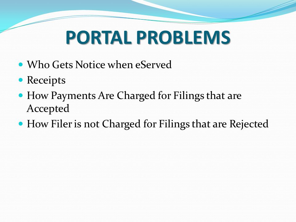 PORTAL PROBLEMS Who Gets Notice when eServed Receipts How Payments Are Charged for Filings that are Accepted How Filer is not Charged for Filings that are Rejected
