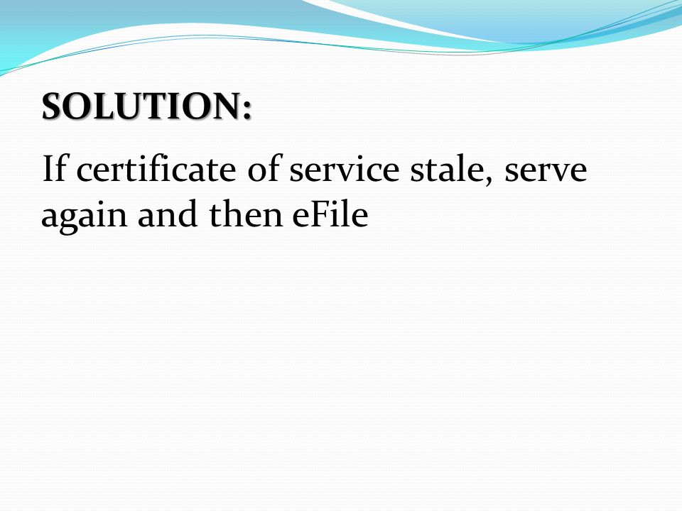 SOLUTION: If certificate of service stale, serve again and then eFile