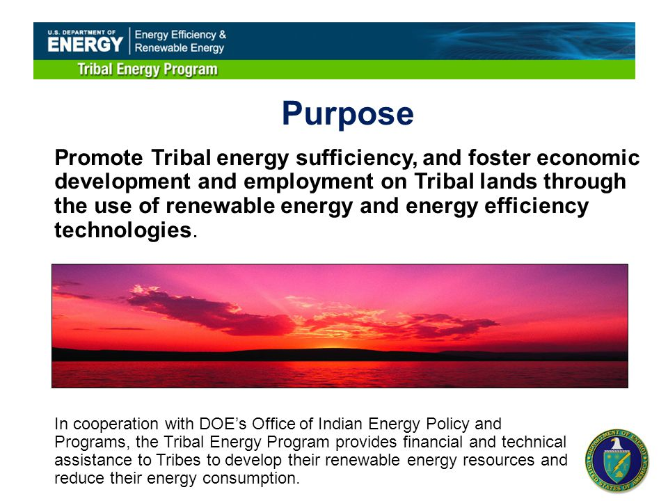 Purpose Promote Tribal energy sufficiency, and foster economic development and employment on Tribal lands through the use of renewable energy and energy efficiency technologies.