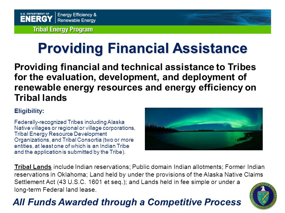 Providing Financial Assistance Providing financial and technical assistance to Tribes for the evaluation, development, and deployment of renewable energy resources and energy efficiency on Tribal lands Tribal Lands include Indian reservations; Public domain Indian allotments; Former Indian reservations in Oklahoma; Land held by under the provisions of the Alaska Native Claims Settlement Act (43 U.S.C.