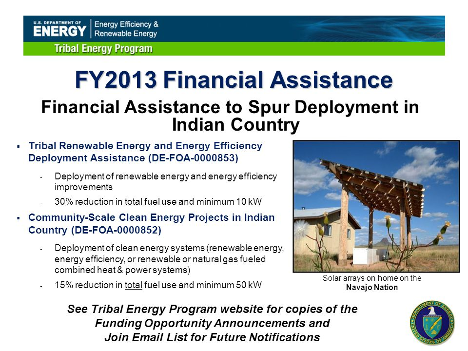 FY2013 Financial Assistance  Tribal Renewable Energy and Energy Efficiency Deployment Assistance (DE-FOA-0000853) - Deployment of renewable energy and energy efficiency improvements - 30% reduction in total fuel use and minimum 10 kW  Community-Scale Clean Energy Projects in Indian Country (DE-FOA-0000852) - Deployment of clean energy systems (renewable energy, energy efficiency, or renewable or natural gas fueled combined heat & power systems) - 15% reduction in total fuel use and minimum 50 kW Financial Assistance to Spur Deployment in Indian Country Solar arrays on home on the Navajo Nation See Tribal Energy Program website for copies of the Funding Opportunity Announcements and Join Email List for Future Notifications