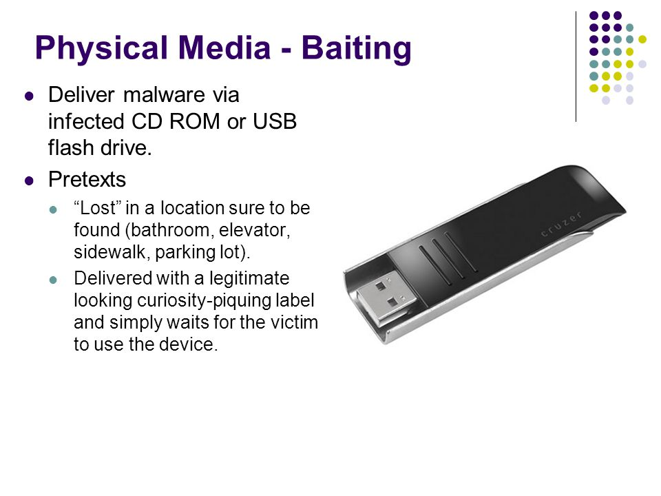 Physical Media - Baiting Deliver malware via infected CD ROM or USB flash drive.