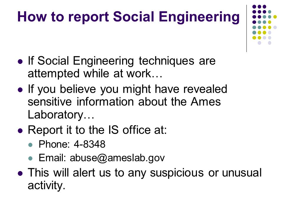 How to report Social Engineering If Social Engineering techniques are attempted while at work… If you believe you might have revealed sensitive information about the Ames Laboratory… Report it to the IS office at: Phone: 4-8348 Email: abuse@ameslab.gov This will alert us to any suspicious or unusual activity.