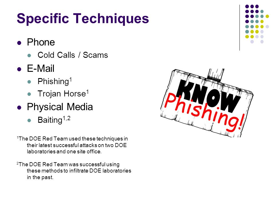 Specific Techniques Phone Cold Calls / Scams E-Mail Phishing 1 Trojan Horse 1 Physical Media Baiting 1,2 1 The DOE Red Team used these techniques in their latest successful attacks on two DOE laboratories and one site office.