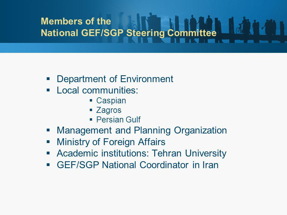 Members of the National GEF/SGP Steering Committee  Department of Environment  Local communities:  Caspian  Zagros  Persian Gulf  Management and Planning Organization  Ministry of Foreign Affairs  Academic institutions: Tehran University  GEF/SGP National Coordinator in Iran