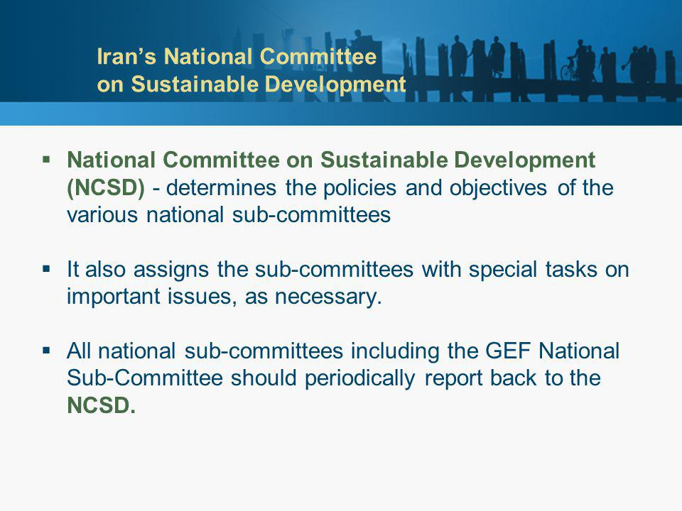 Iran's National Committee on Sustainable Development  National Committee on Sustainable Development (NCSD) - determines the policies and objectives of the various national sub-committees  It also assigns the sub-committees with special tasks on important issues, as necessary.
