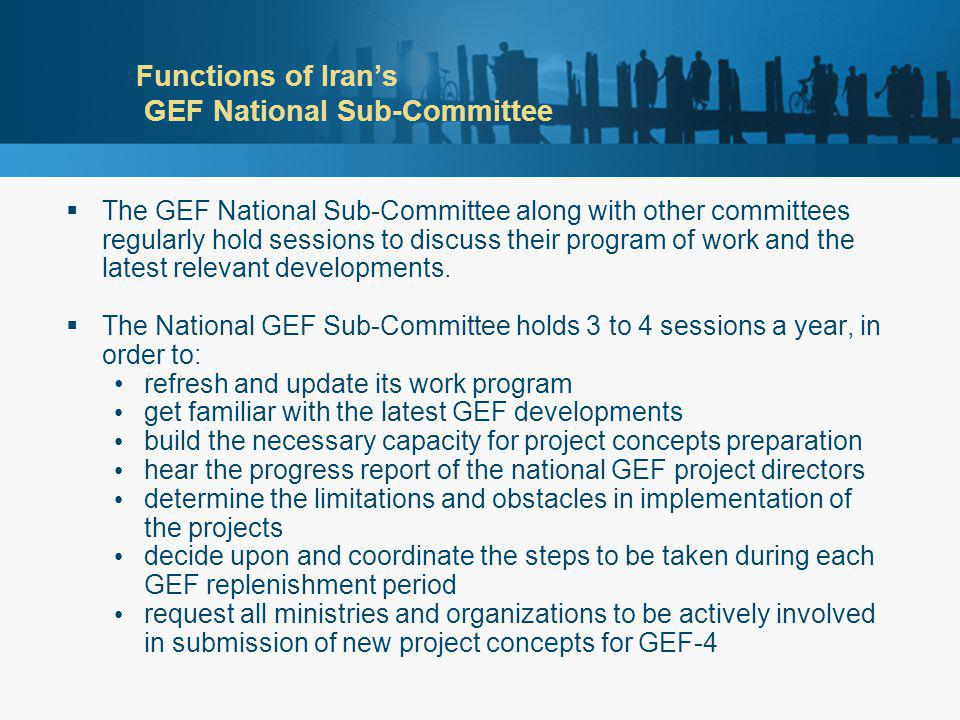 Functions of Iran's GEF National Sub-Committee  The GEF National Sub-Committee along with other committees regularly hold sessions to discuss their program of work and the latest relevant developments.