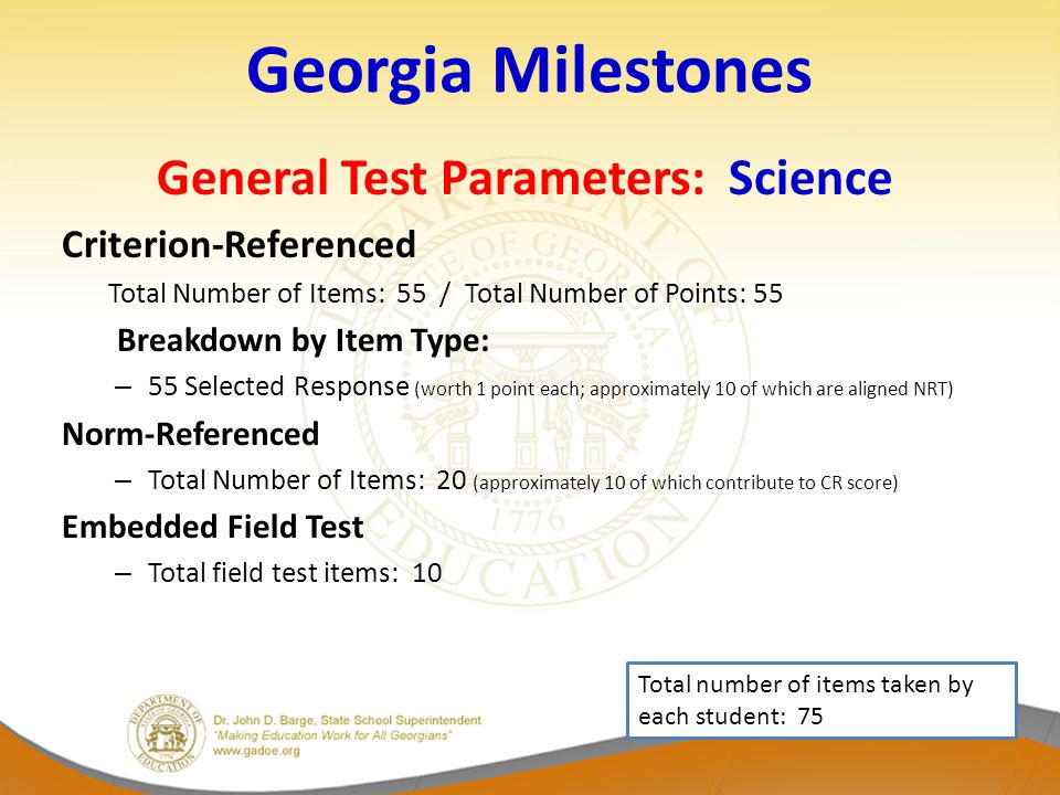 Georgia Milestones General Test Parameters: Science Criterion-Referenced Total Number of Items: 55 / Total Number of Points: 55 Breakdown by Item Type: – 55 Selected Response (worth 1 point each; approximately 10 of which are aligned NRT) Norm-Referenced – Total Number of Items: 20 (approximately 10 of which contribute to CR score) Embedded Field Test – Total field test items: 10 Total number of items taken by each student: 75