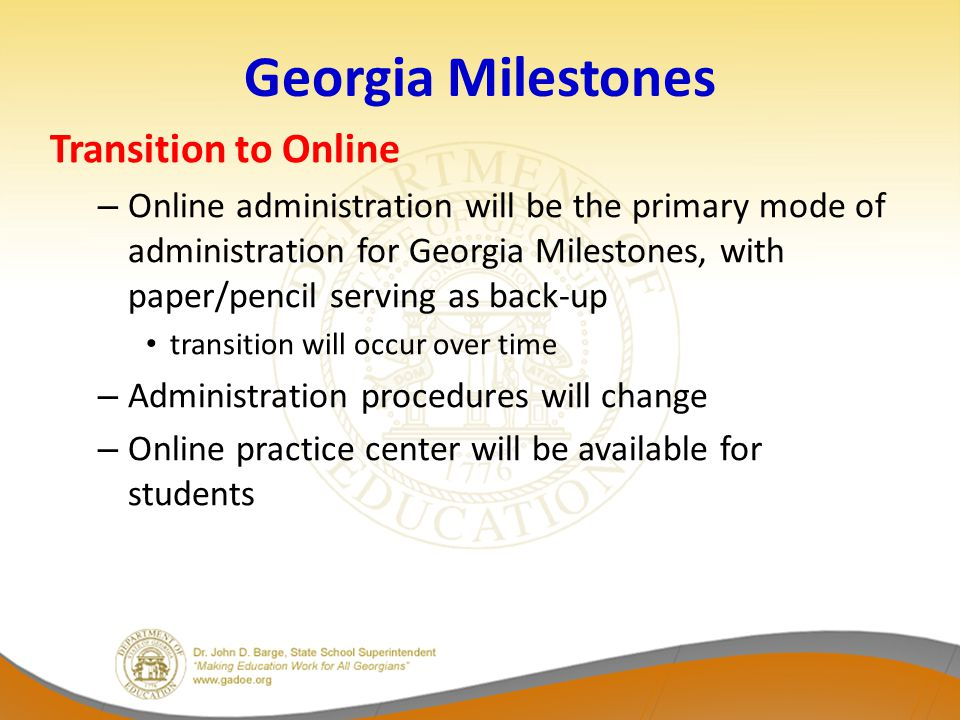 Georgia Milestones Transition to Online – Online administration will be the primary mode of administration for Georgia Milestones, with paper/pencil serving as back-up transition will occur over time – Administration procedures will change – Online practice center will be available for students