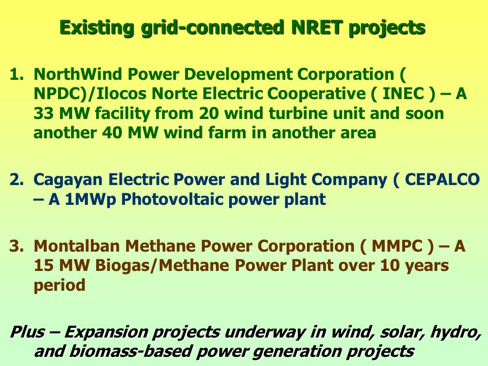 Existing grid-connected NRET projects 1.NorthWind Power Development Corporation ( NPDC)/Ilocos Norte Electric Cooperative ( INEC ) – A 33 MW facility from 20 wind turbine unit and soon another 40 MW wind farm in another area 2.Cagayan Electric Power and Light Company ( CEPALCO – A 1MWp Photovoltaic power plant 3.Montalban Methane Power Corporation ( MMPC ) – A 15 MW Biogas/Methane Power Plant over 10 years period Plus – Expansion projects underway in wind, solar, hydro, and biomass-based power generation projects
