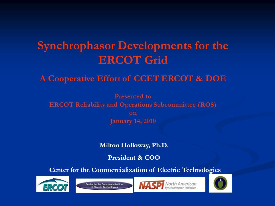 Milton Holloway, Ph.D. President & COO Center for the Commercialization of Electric Technologies Synchrophasor Developments for the ERCOT Grid A Coope