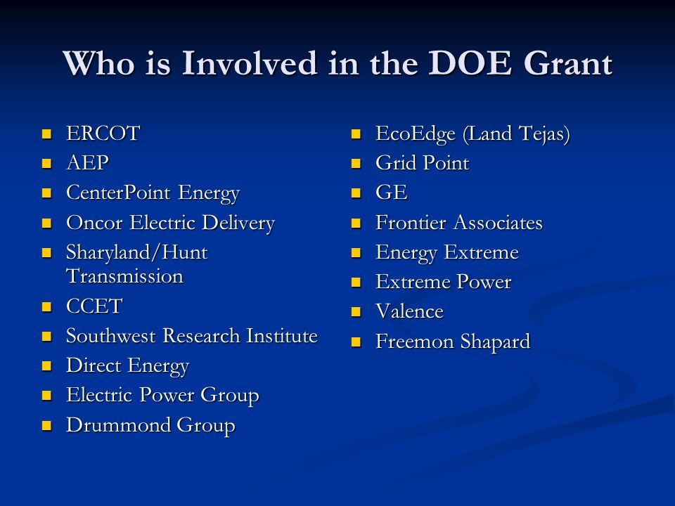 Who is Involved in the DOE Grant ERCOT ERCOT AEP AEP CenterPoint Energy CenterPoint Energy Oncor Electric Delivery Oncor Electric Delivery Sharyland/Hunt Transmission Sharyland/Hunt Transmission CCET CCET Southwest Research Institute Southwest Research Institute Direct Energy Direct Energy Electric Power Group Electric Power Group Drummond Group Drummond Group EcoEdge (Land Tejas) Grid Point GE Frontier Associates Energy Extreme Extreme Power Valence Freemon Shapard