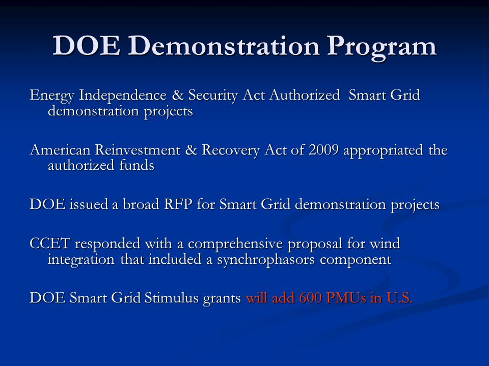 DOE Demonstration Program Energy Independence & Security Act Authorized Smart Grid demonstration projects American Reinvestment & Recovery Act of 2009 appropriated the authorized funds DOE issued a broad RFP for Smart Grid demonstration projects CCET responded with a comprehensive proposal for wind integration that included a synchrophasors component DOE Smart Grid Stimulus grants will add 600 PMUs in U.S.