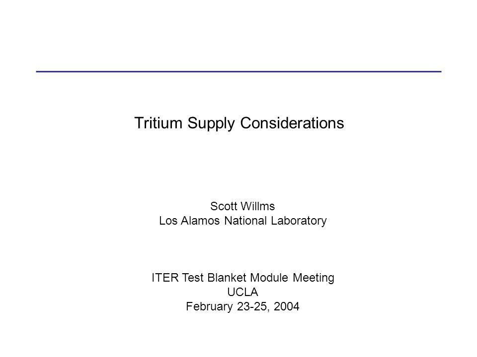 Tritium Supply Considerations Scott Willms Los Alamos National Laboratory ITER Test Blanket Module Meeting UCLA February 23-25, 2004