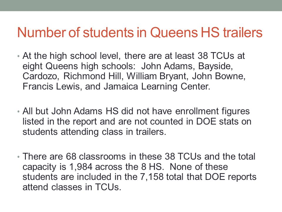 Number of students in Queens HS trailers At the high school level, there are at least 38 TCUs at eight Queens high schools: John Adams, Bayside, Cardozo, Richmond Hill, William Bryant, John Bowne, Francis Lewis, and Jamaica Learning Center.