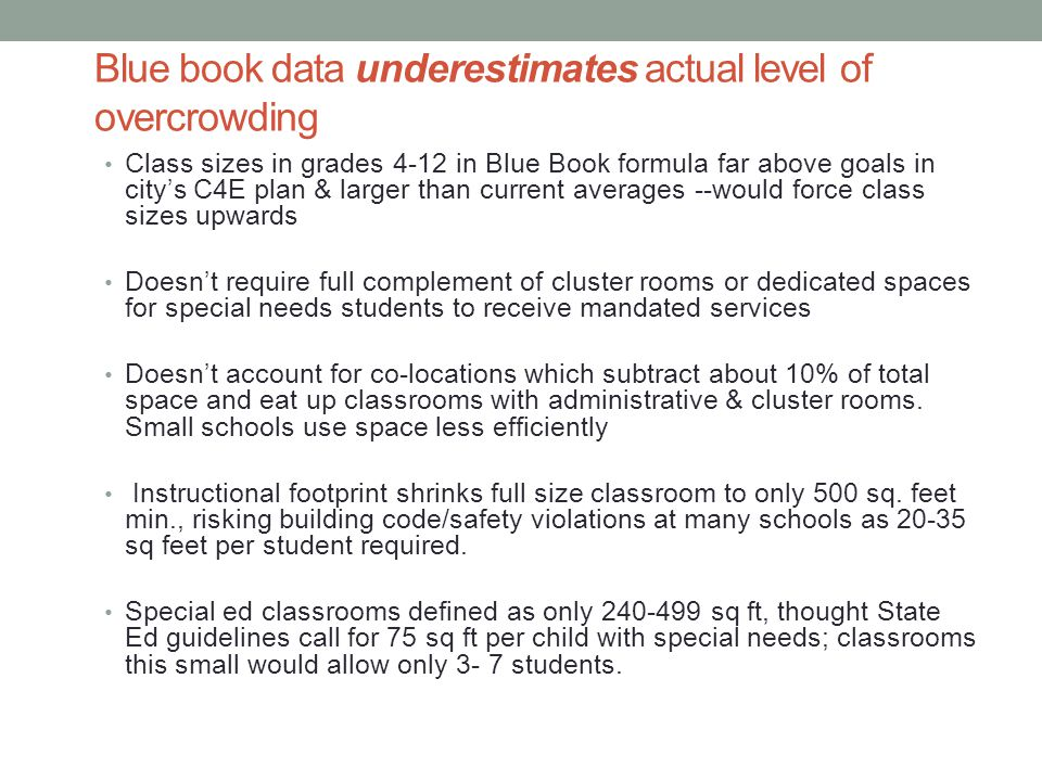 Blue book data underestimates actual level of overcrowding Class sizes in grades 4-12 in Blue Book formula far above goals in city's C4E plan & larger than current averages --would force class sizes upwards Doesn't require full complement of cluster rooms or dedicated spaces for special needs students to receive mandated services Doesn't account for co-locations which subtract about 10% of total space and eat up classrooms with administrative & cluster rooms.