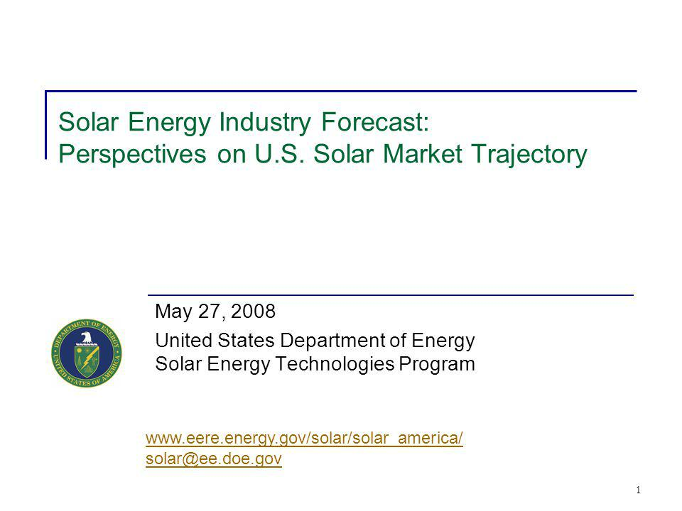 1 Solar Energy Industry Forecast: Perspectives on U.S. Solar Market Trajectory May 27, 2008 United States Department of Energy Solar Energy Technologi