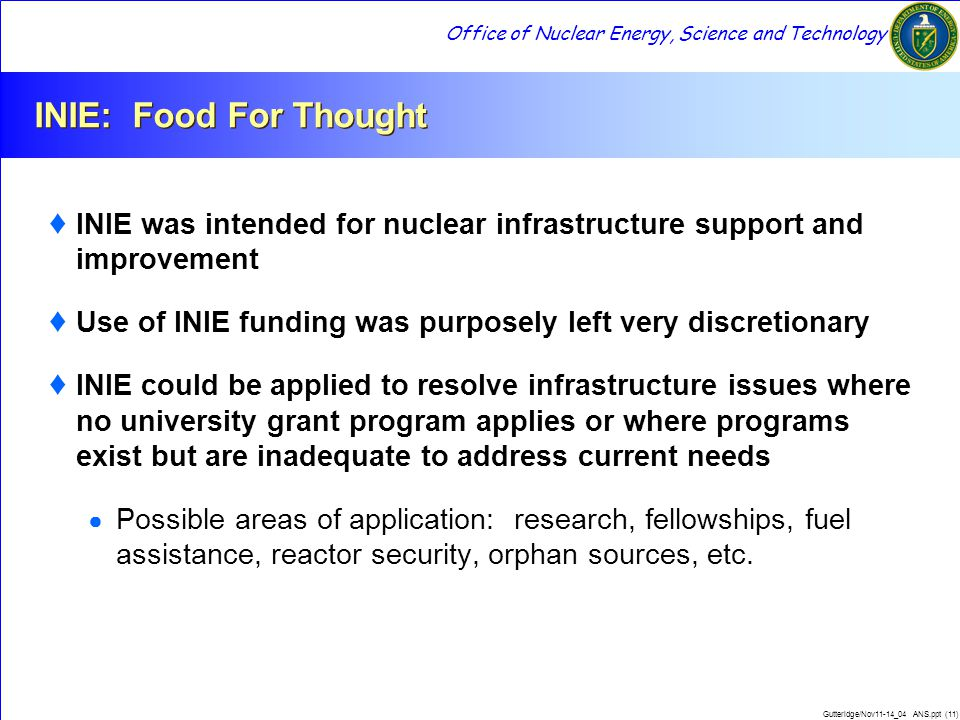 Office of Nuclear Energy, Science and Technology Gutteridge/Nov11-14_04 ANS.ppt (11) INIE: Food For Thought ♦ INIE was intended for nuclear infrastruc