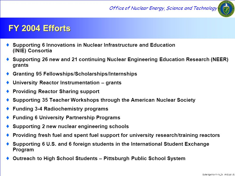 Office of Nuclear Energy, Science and Technology Gutteridge/Nov11-14_04 ANS.ppt (7) FY 2005 Changes ♦ Increased funding for fellowships and scholarships ♦ Funding for Matching Grants will increase so that DOE share more closely matches industry's ♦ Two additional University Partnerships ♦ Introduce then evaluate Harnessed Atom teaching module in Pittsburgh Public Schools ♦ Separate fellowships/scholarships for Health Physics
