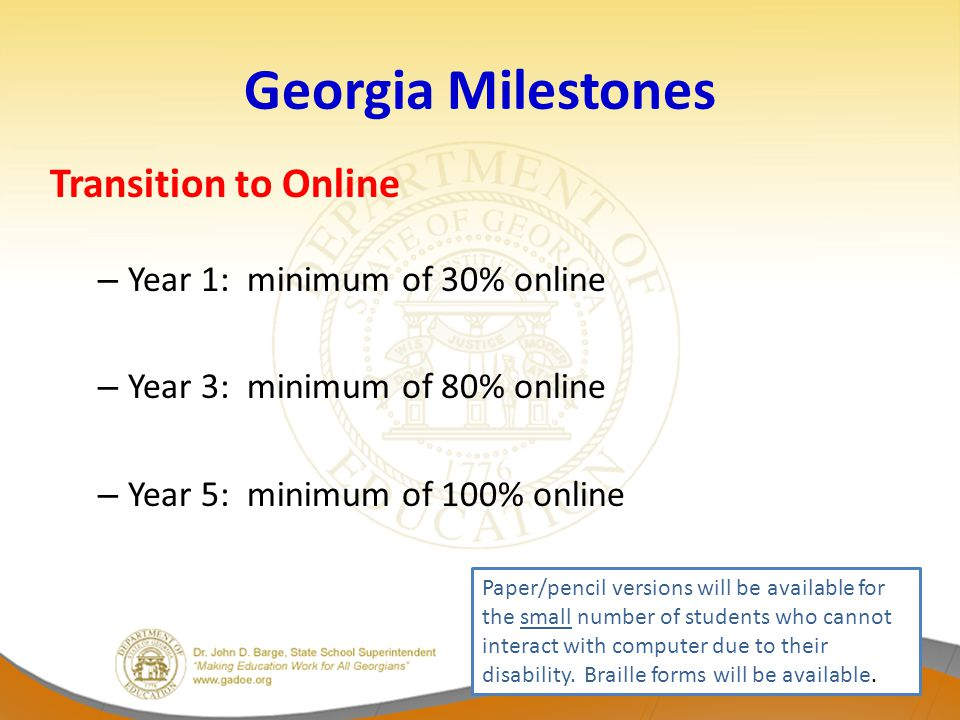 Georgia Milestones Transition to Online – Year 1: minimum of 30% online – Year 3: minimum of 80% online – Year 5: minimum of 100% online Paper/pencil versions will be available for the small number of students who cannot interact with computer due to their disability.