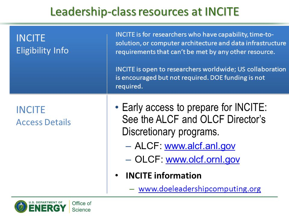Leadership-class resources at INCITE INCITE information – www.doeleadershipcomputing.org www.doeleadershipcomputing.org INCITE is for researchers who have capability, time-to- solution, or computer architecture and data infrastructure requirements that can't be met by any other resource.