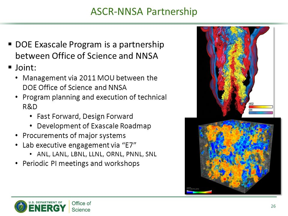 ASCR-NNSA Partnership 26  DOE Exascale Program is a partnership between Office of Science and NNSA  Joint: Management via 2011 MOU between the DOE Office of Science and NNSA Program planning and execution of technical R&D Fast Forward, Design Forward Development of Exascale Roadmap Procurements of major systems Lab executive engagement via E7 ANL, LANL, LBNL, LLNL, ORNL, PNNL, SNL Periodic PI meetings and workshops