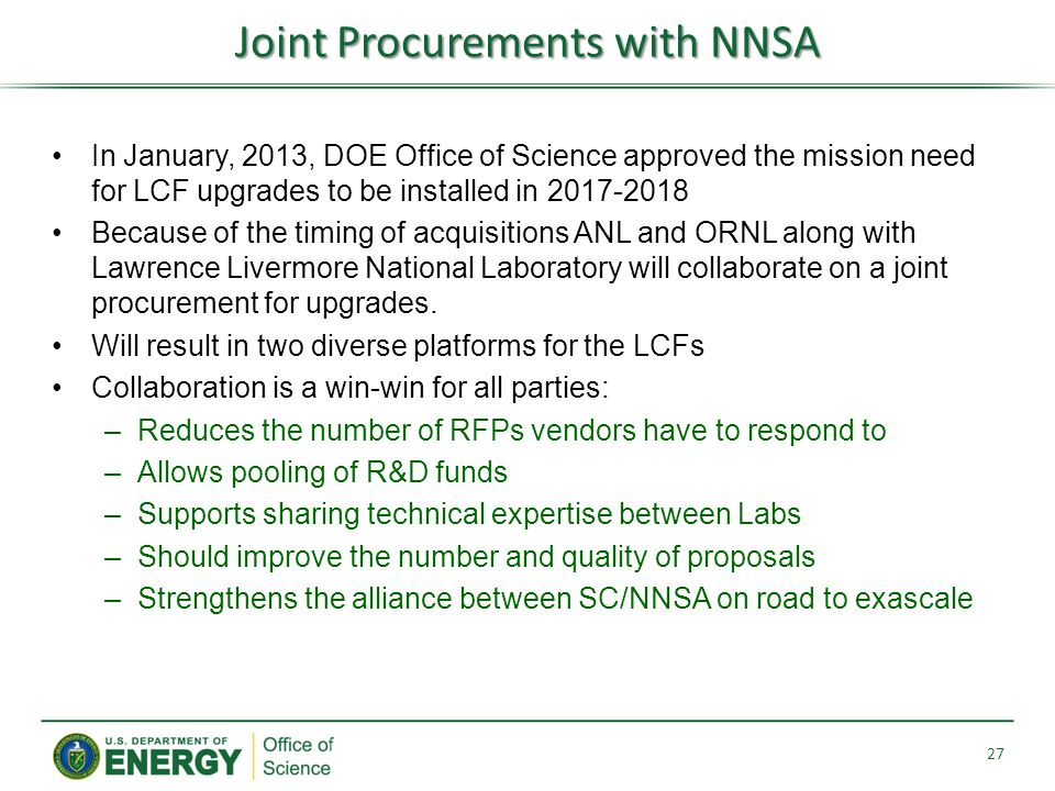 Joint Procurements with NNSA 27 In January, 2013, DOE Office of Science approved the mission need for LCF upgrades to be installed in 2017-2018 Because of the timing of acquisitions ANL and ORNL along with Lawrence Livermore National Laboratory will collaborate on a joint procurement for upgrades.