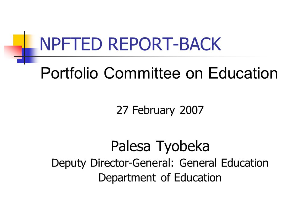 NPFTED REPORT-BACK Portfolio Committee on Education 27 February 2007 Palesa Tyobeka Deputy Director-General: General Education Department of Education
