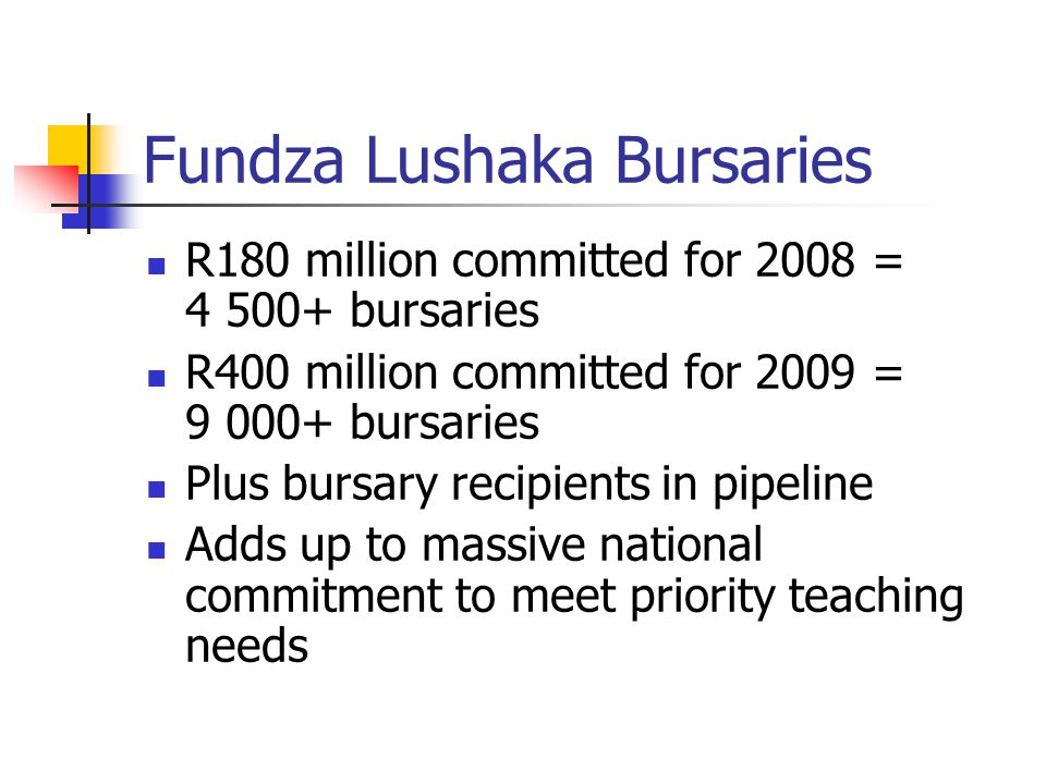 Fundza Lushaka Bursaries R180 million committed for 2008 = 4 500+ bursaries R400 million committed for 2009 = 9 000+ bursaries Plus bursary recipients in pipeline Adds up to massive national commitment to meet priority teaching needs