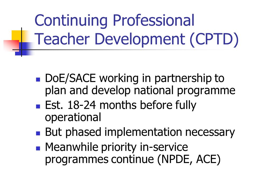 Continuing Professional Teacher Development (CPTD) DoE/SACE working in partnership to plan and develop national programme Est. 18-24 months before ful