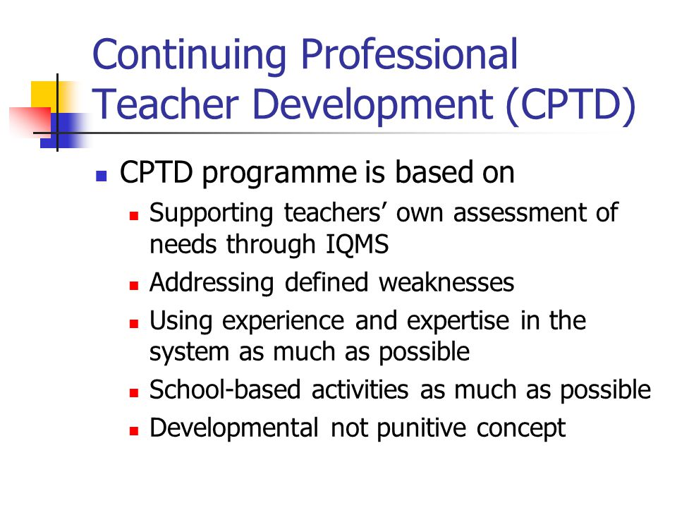 Continuing Professional Teacher Development (CPTD) CPTD programme is based on Supporting teachers' own assessment of needs through IQMS Addressing def