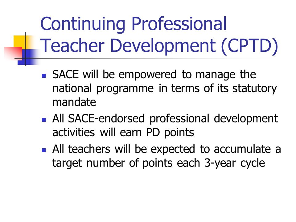 Continuing Professional Teacher Development (CPTD) SACE will be empowered to manage the national programme in terms of its statutory mandate All SACE-