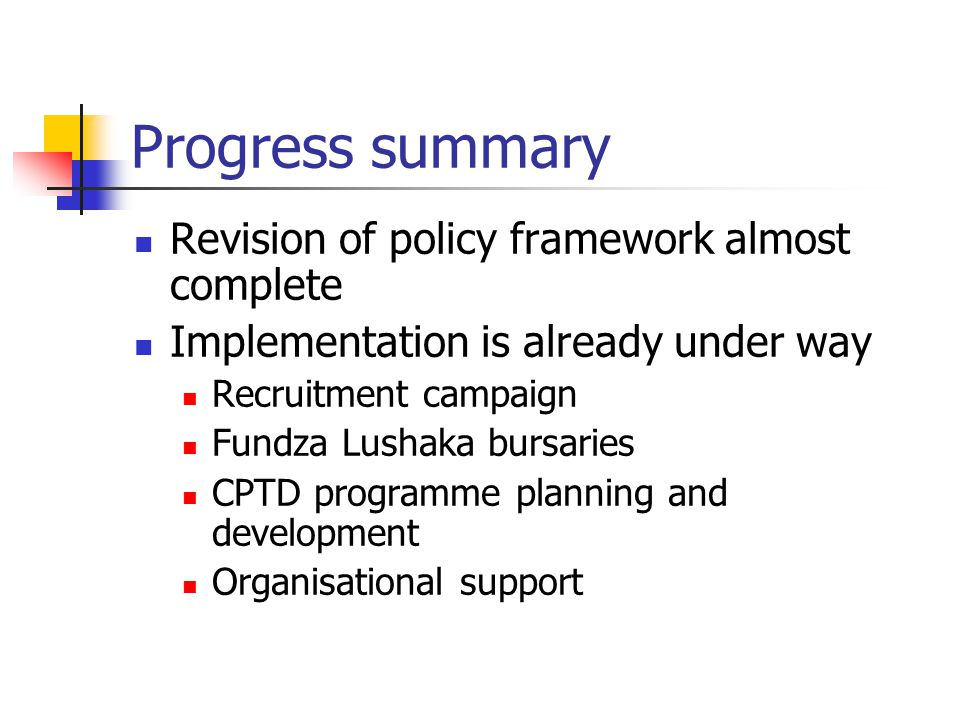 Progress summary Revision of policy framework almost complete Implementation is already under way Recruitment campaign Fundza Lushaka bursaries CPTD p