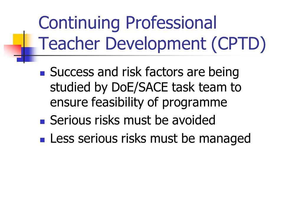 Continuing Professional Teacher Development (CPTD) Success and risk factors are being studied by DoE/SACE task team to ensure feasibility of programme