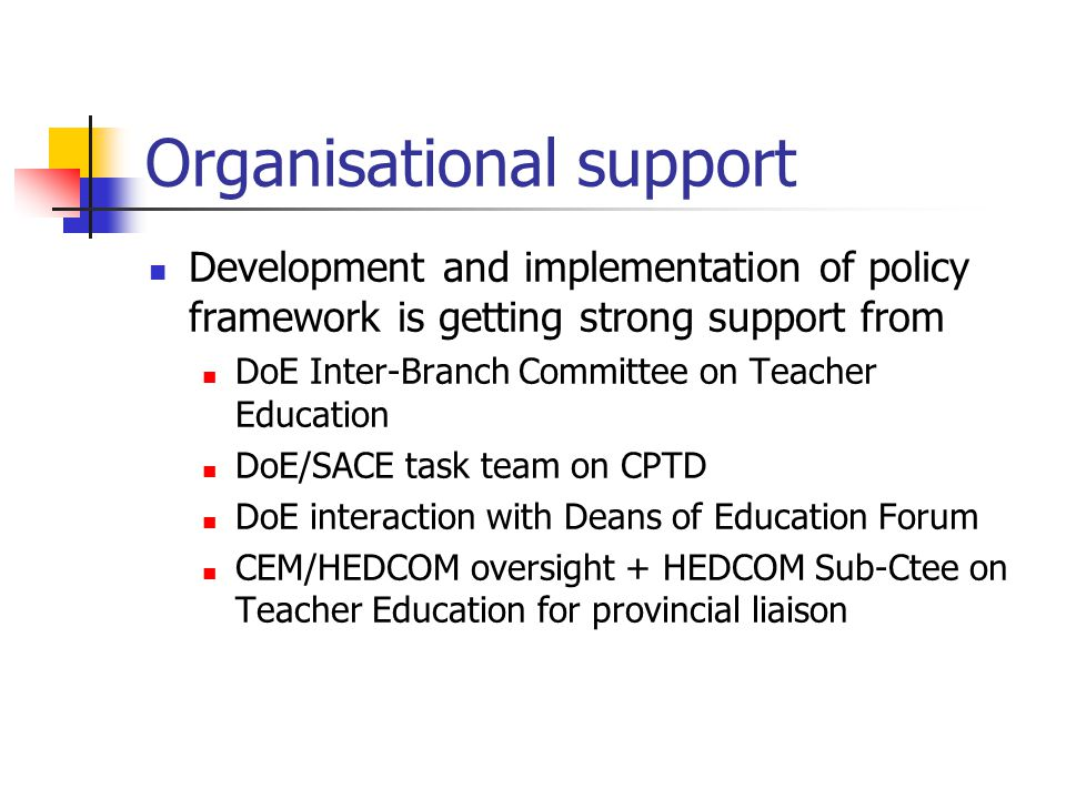 Organisational support Development and implementation of policy framework is getting strong support from DoE Inter-Branch Committee on Teacher Educati